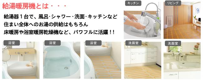 給湯暖房機とは、給湯器1台で、風呂・シャワー・洗面・キッチンなど住まい全体へのお湯の供給はもちろん床暖房や浴室暖房乾燥機など、パワフルに活躍!!