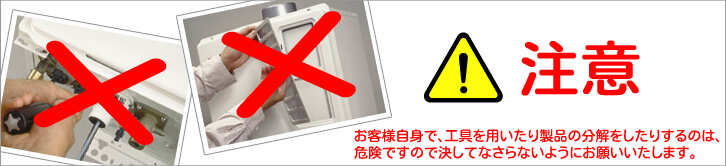 注意!!お客様自身で、工具を用いたり製品の分解をしたりするのは、危険ですので決してなさらないようにお願いいたします。