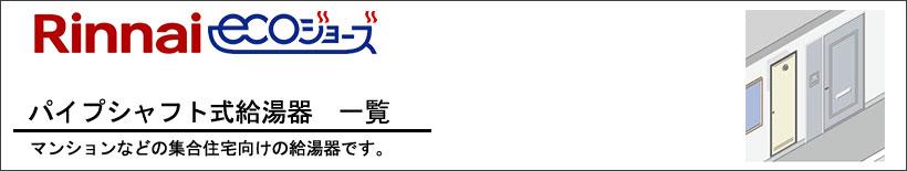 Rinnai(リンナイ)パイプシャフト式給湯器(PS設置形)給湯器一覧 マンションやアパートなどの集合住宅向けの給湯器です。