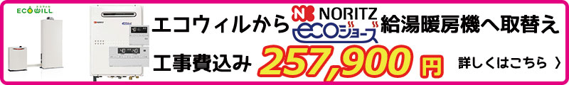 エコウィルからノーリツエコジョーズ給湯暖房機へ取替え 工事費込み251,980円~